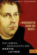 Arnulf Zitelmann: Wiederrufen kann ich nicht: Die Lebensgeschichte des Martin Luther