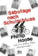 Philipp Hoose: Sabotage nach Schulschluss. Wie wir Hitlers Pläne durchkreuzten