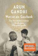 Arun Gandhi: Wut ist ein Geschenk. Das Vermächtnis meines Großvaters Mahatma Gandhi